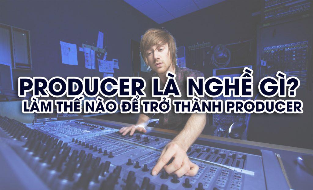 Producer là nghề gì? làm thế nào để trở thành producer